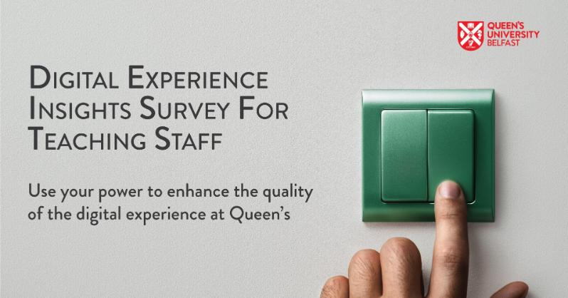 Digital Experience Insights Survey for Teaching Staff. Use your power to enhance the quality of the digital experience at Queen's